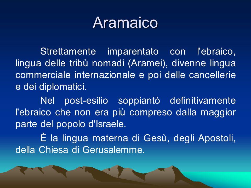 Aramaico Strettamente imparentato con l'ebraico, lingua delle tribù nomadi (Aramei), divenne lingua commerciale internazionale e poi delle cancellerie