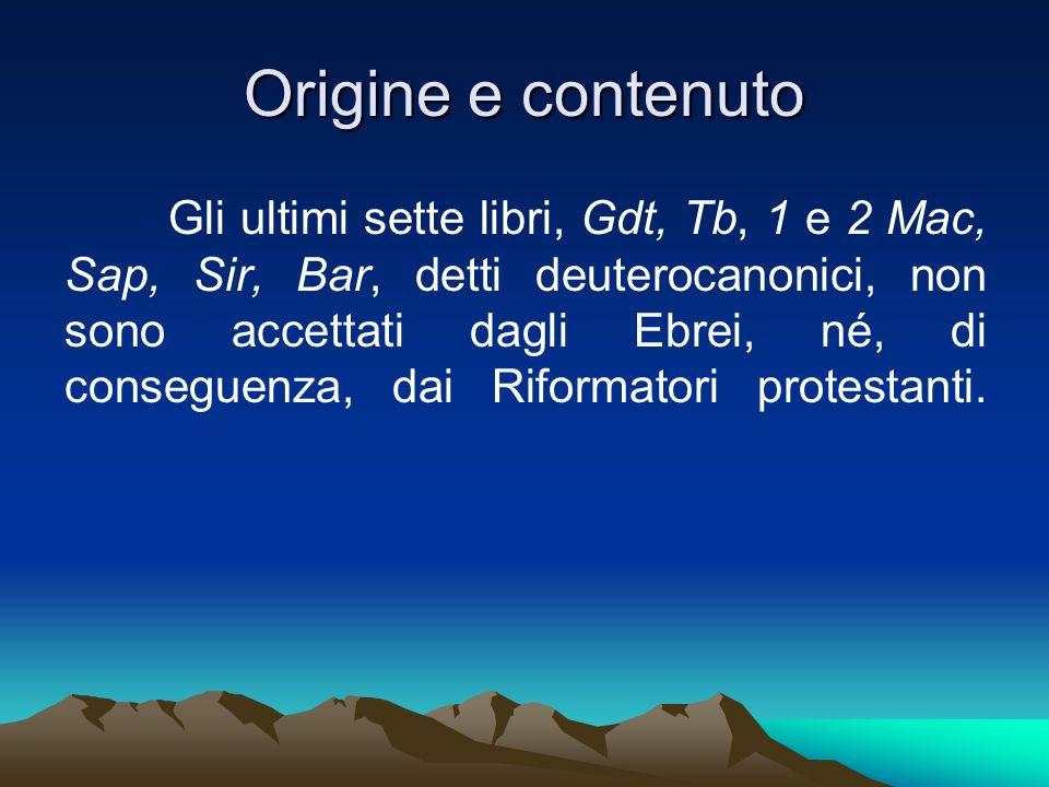 Origine e contenuto Gli ultimi sette libri, Gdt, Tb, 1 e 2 Mac, Sap, Sir, Bar, detti deuterocanonici, non sono accettati dagli Ebrei, né, di conseguen