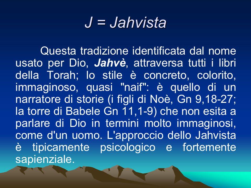 J = Jahvista Questa tradizione identificata dal nome usato per Dio, Jahvè, attraversa tutti i libri della Torah; lo stile è concreto, colorito, immagi