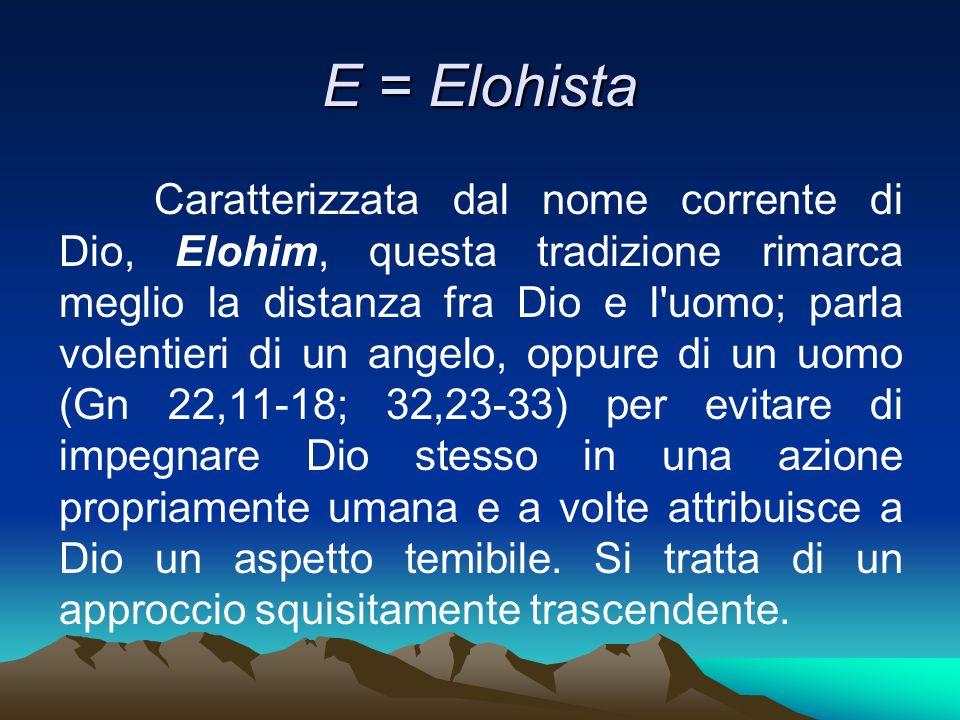 E = Elohista Caratterizzata dal nome corrente di Dio, Elohim, questa tradizione rimarca meglio la distanza fra Dio e l'uomo; parla volentieri di un an