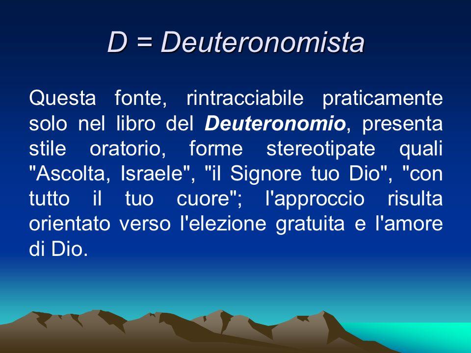 D = Deuteronomista Questa fonte, rintracciabile praticamente solo nel libro del Deuteronomio, presenta stile oratorio, forme stereotipate quali