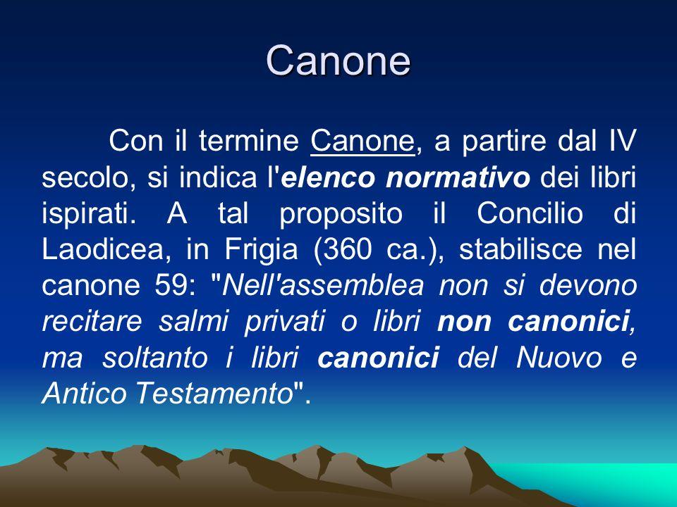 Canone Con il termine Canone, a partire dal IV secolo, si indica l'elenco normativo dei libri ispirati. A tal proposito il Concilio di Laodicea, in Fr