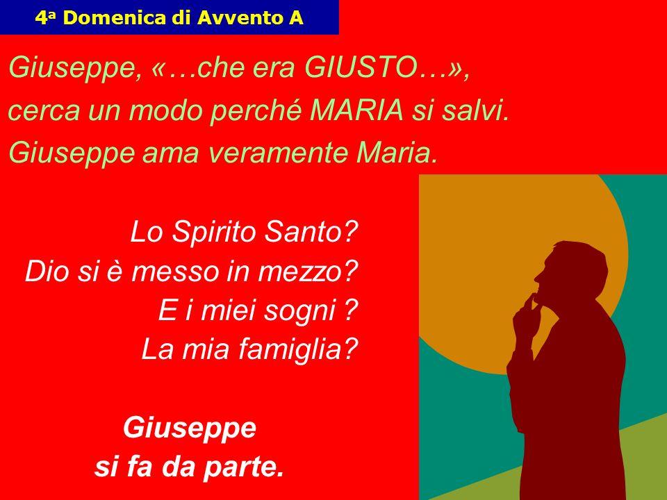4 4 a Domenica di Avvento A Giuseppe, «…che era GIUSTO…», cerca un modo perché MARIA si salvi. Giuseppe ama veramente Maria. Lo Spirito Santo? Dio si