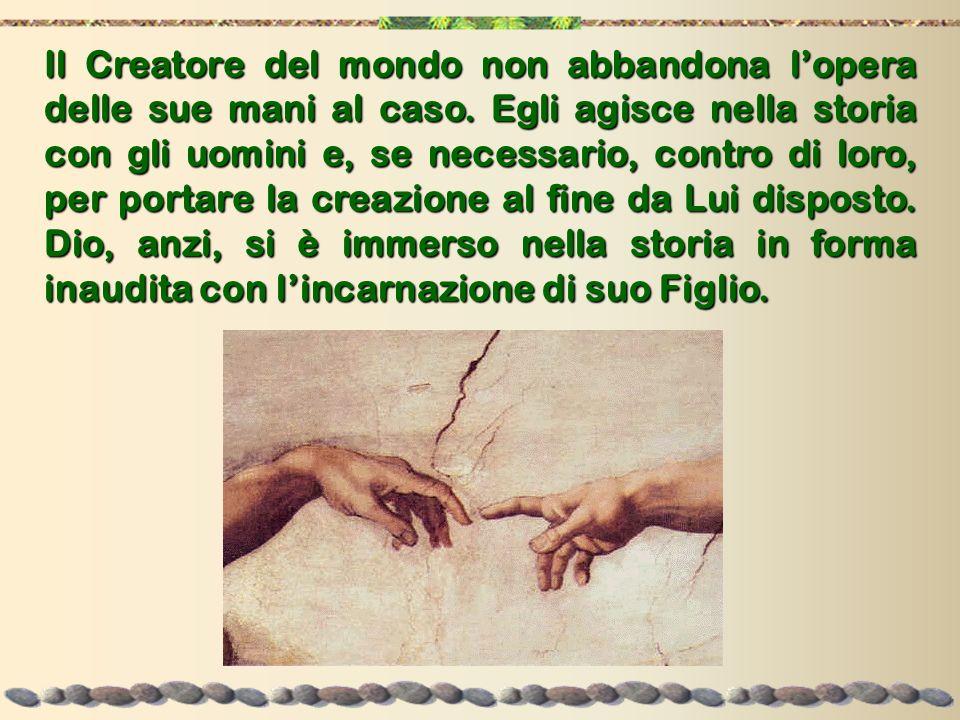 Il Creatore del mondo non abbandona lopera delle sue mani al caso. Egli agisce nella storia con gli uomini e, se necessario, contro di loro, per porta