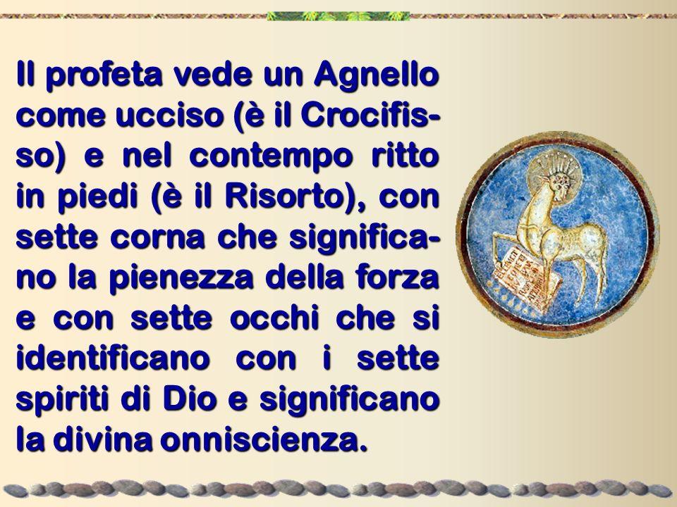 Il profeta vede un Agnello come ucciso (è il Crocifis- so) e nel contempo ritto in piedi (è il Risorto), con sette corna che significa- no la pienezza