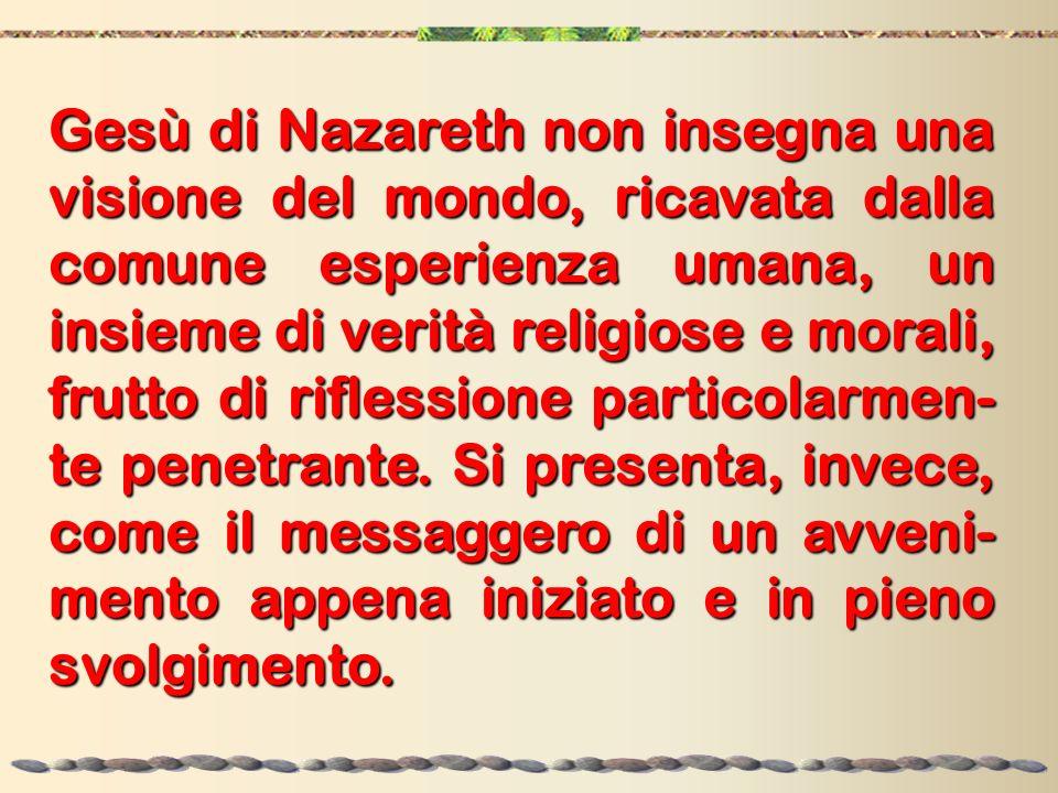 Gesù di Nazareth non insegna una visione del mondo, ricavata dalla comune esperienza umana, un insieme di verità religiose e morali, frutto di rifless