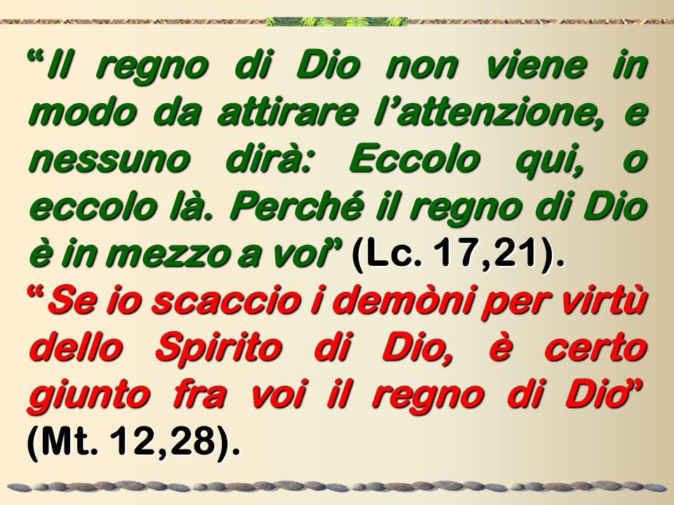 Il regno di Dio non viene in modo da attirare lattenzione, e nessuno dirà: Eccolo qui, o eccolo là. Perché il regno di Dio è in mezzo a voi(Lc. 17,21)