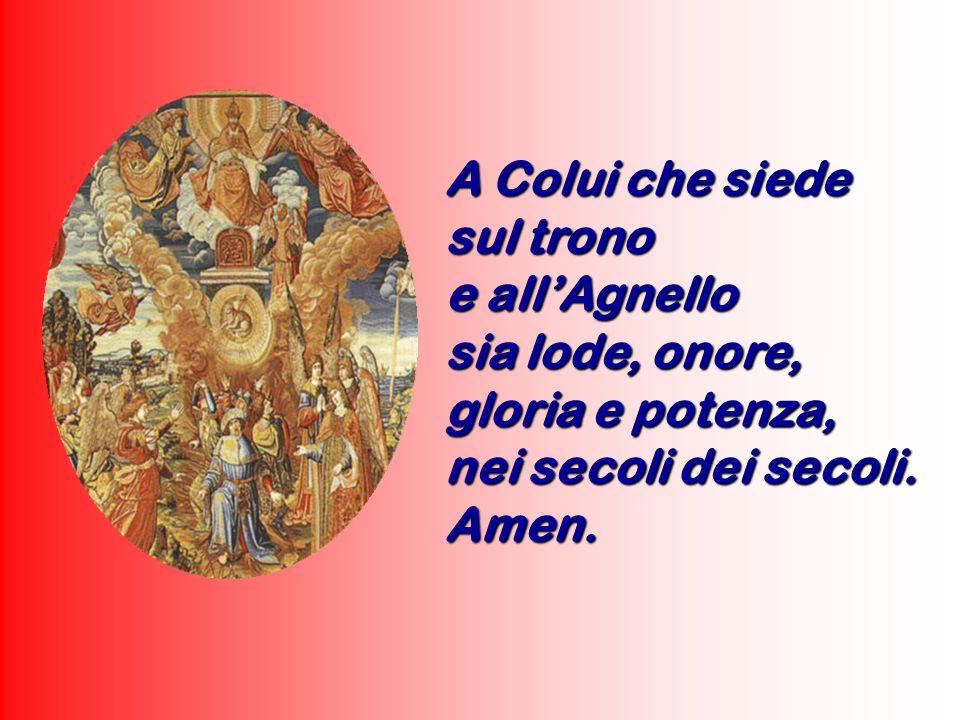 A Colui che siede sul trono e allAgnello sia lode, onore, gloria e potenza, nei secoli dei secoli. Amen.