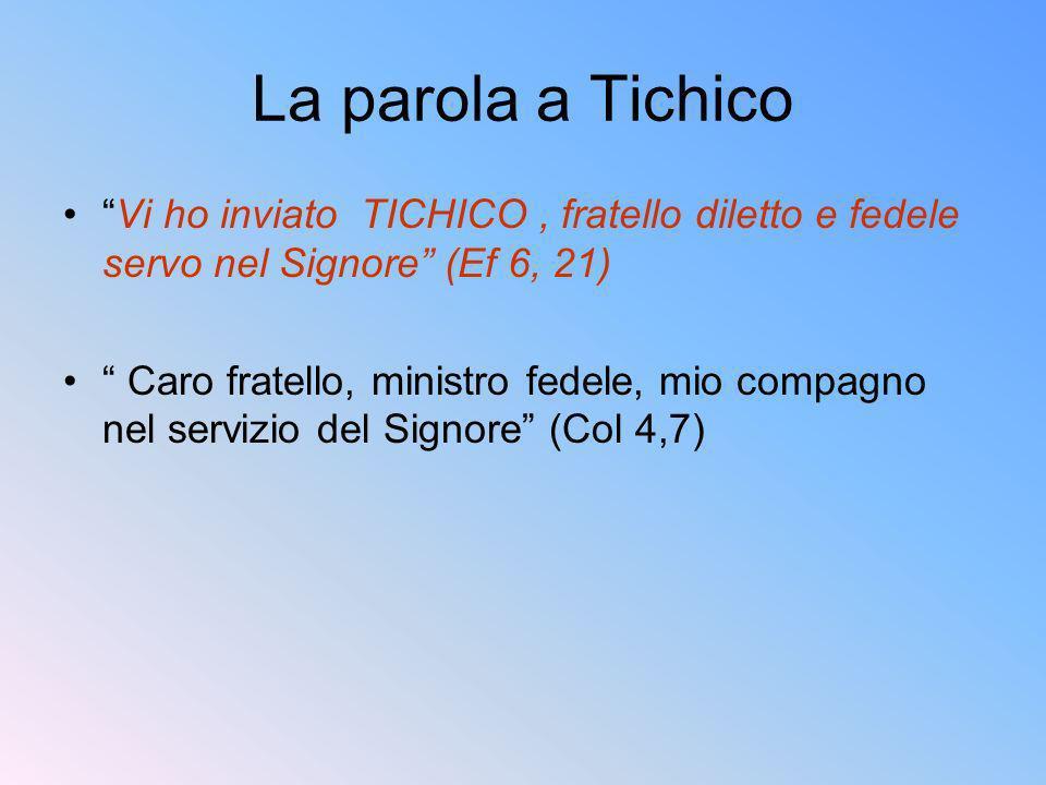 La parola a Tichico Vi ho inviato TICHICO, fratello diletto e fedele servo nel Signore (Ef 6, 21) Caro fratello, ministro fedele, mio compagno nel ser