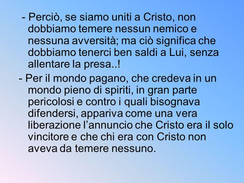 - Perciò, se siamo uniti a Cristo, non dobbiamo temere nessun nemico e nessuna avversità; ma ciò significa che dobbiamo tenerci ben saldi a Lui, senza