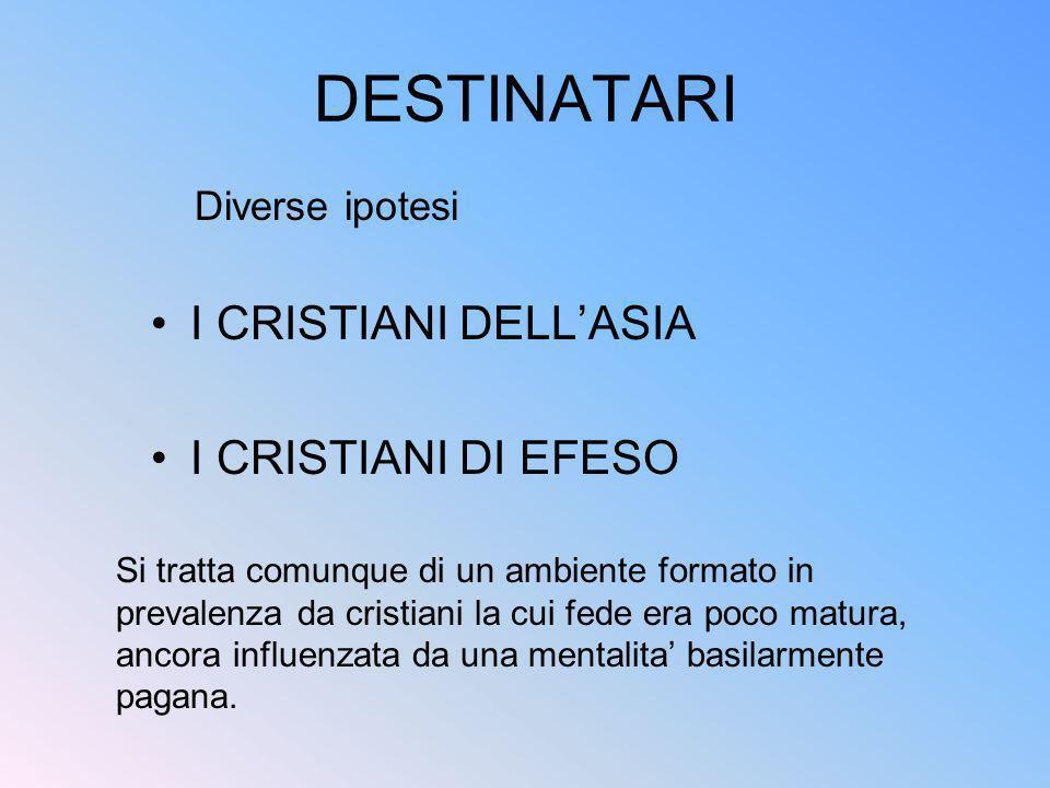 DESTINATARI I CRISTIANI DELLASIA I CRISTIANI DI EFESO Diverse ipotesi Si tratta comunque di un ambiente formato in prevalenza da cristiani la cui fede