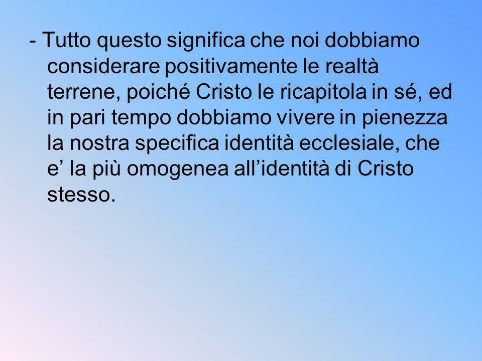 - Tutto questo significa che noi dobbiamo considerare positivamente le realtà terrene, poiché Cristo le ricapitola in sé, ed in pari tempo dobbiamo vi