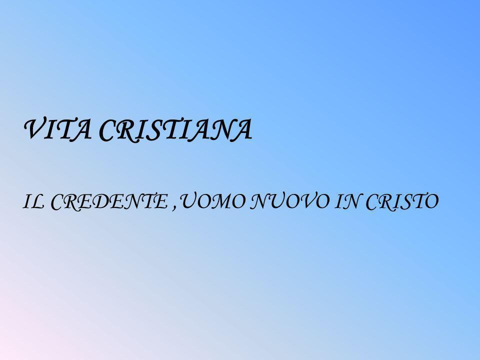 VITA CRISTIANA IL CREDENTE,UOMO NUOVO IN CRISTO
