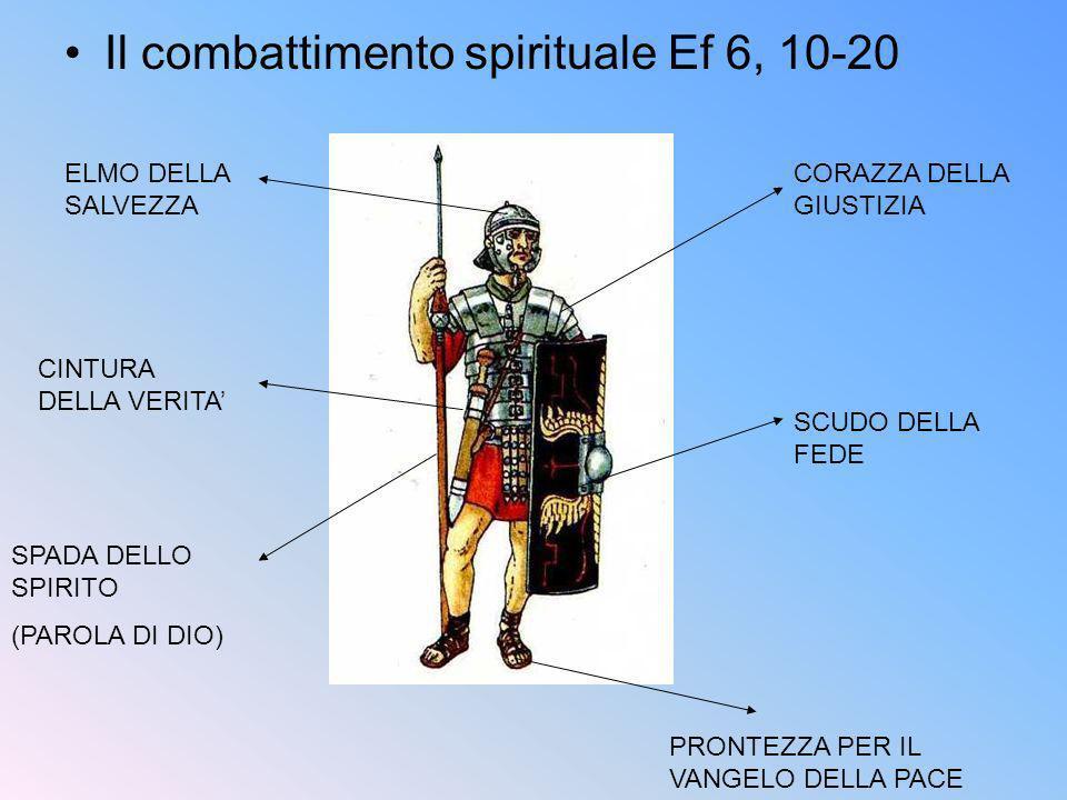 Il combattimento spirituale Ef 6, 10-20 CINTURA DELLA VERITA CORAZZA DELLA GIUSTIZIA PRONTEZZA PER IL VANGELO DELLA PACE SCUDO DELLA FEDE ELMO DELLA S