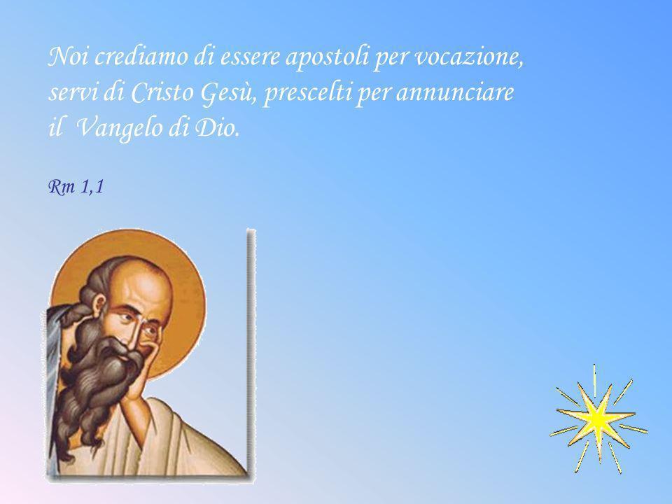 Noi crediamo di essere apostoli per vocazione, servi di Cristo Gesù, prescelti per annunciare il Vangelo di Dio. Rm 1,1