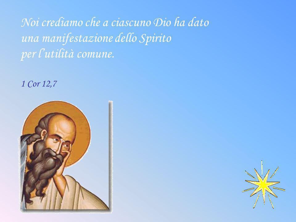 Noi crediamo che a ciascuno Dio ha dato una manifestazione dello Spirito per lutilità comune. 1 Cor 12,7