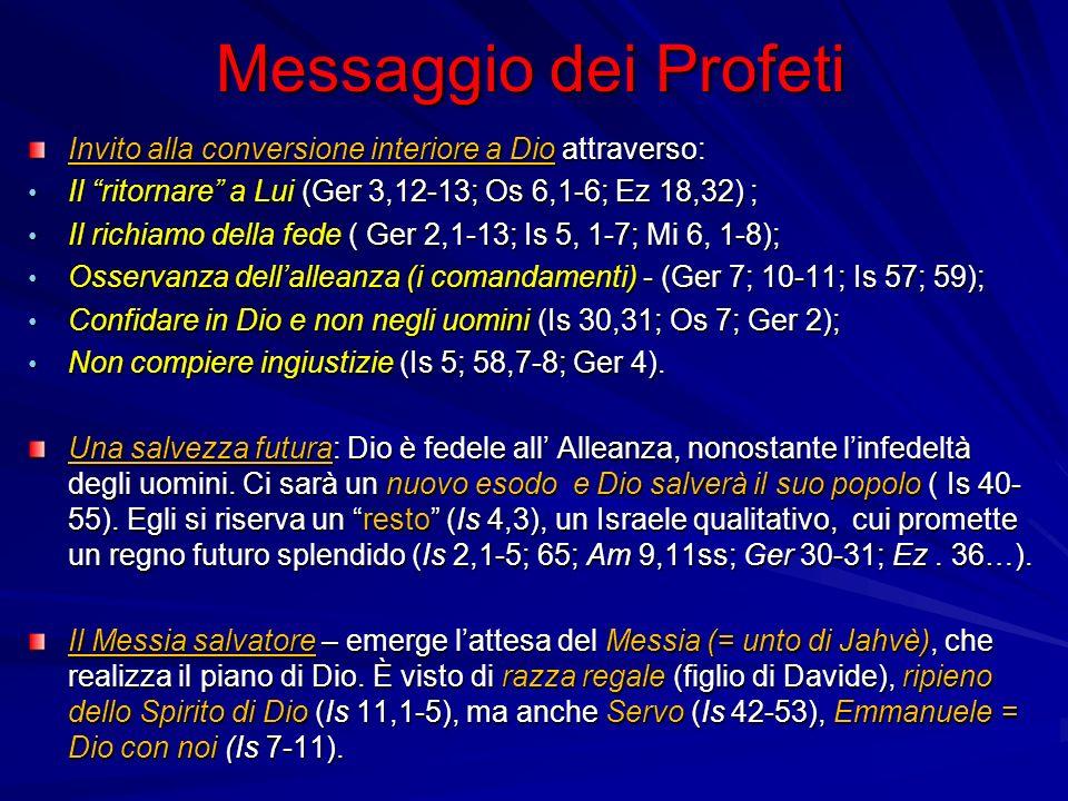 Messaggio dei Profeti Invito alla conversione interiore a Dio attraverso: Il ritornare a Lui (Ger 3,12-13; Os 6,1-6; Ez 18,32) ; Il ritornare a Lui (Ger 3,12-13; Os 6,1-6; Ez 18,32) ; Il richiamo della fede ( Ger 2,1-13; Is 5, 1-7; Mi 6, 1-8); Il richiamo della fede ( Ger 2,1-13; Is 5, 1-7; Mi 6, 1-8); Osservanza dellalleanza (i comandamenti) - (Ger 7; 10-11; Is 57; 59); Osservanza dellalleanza (i comandamenti) - (Ger 7; 10-11; Is 57; 59); Confidare in Dio e non negli uomini (Is 30,31; Os 7; Ger 2); Confidare in Dio e non negli uomini (Is 30,31; Os 7; Ger 2); Non compiere ingiustizie (Is 5; 58,7-8; Ger 4).