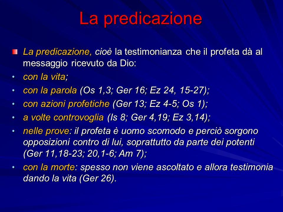 La predicazione La predicazione, cioè la testimonianza che il profeta dà al messaggio ricevuto da Dio: con la vita; con la vita; con la parola (Os 1,3; Ger 16; Ez 24, 15-27); con la parola (Os 1,3; Ger 16; Ez 24, 15-27); con azioni profetiche (Ger 13; Ez 4-5; Os 1); con azioni profetiche (Ger 13; Ez 4-5; Os 1); a volte controvoglia (Is 8; Ger 4,19; Ez 3,14); a volte controvoglia (Is 8; Ger 4,19; Ez 3,14); nelle prove: il profeta è uomo scomodo e perciò sorgono opposizioni contro di lui, soprattutto da parte dei potenti (Ger 11,18-23; 20,1-6; Am 7); nelle prove: il profeta è uomo scomodo e perciò sorgono opposizioni contro di lui, soprattutto da parte dei potenti (Ger 11,18-23; 20,1-6; Am 7); con la morte: spesso non viene ascoltato e allora testimonia dando la vita (Ger 26).