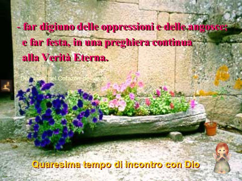 Sue - far digiuno delle oppressioni e delle angosce; e far festa, in una preghiera continua alla Verità Eterna. - far digiuno delle oppressioni e dell
