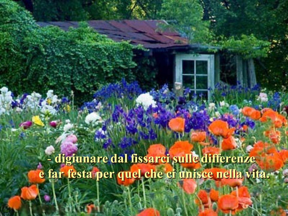 Sue - digiunare dal fissarci sulle differenze e far festa per quel che ci unisce nella vita. - d- digiunare dal fissarci sulle differenze e far festa
