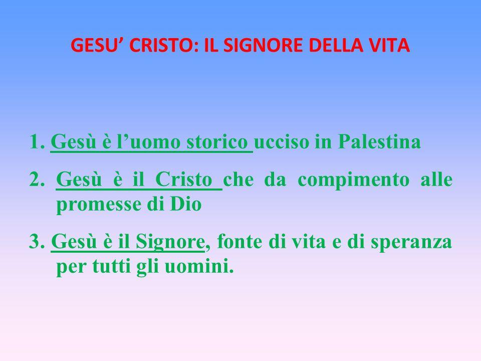 GESU CRISTO: IL SIGNORE DELLA VITA 1.Gesù è luomo storico ucciso in Palestina 2.