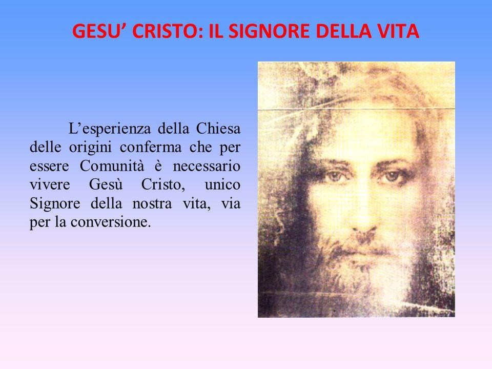 GESU CRISTO: IL SIGNORE DELLA VITA Lesperienza della Chiesa delle origini conferma che per essere Comunità è necessario vivere Gesù Cristo, unico Sign