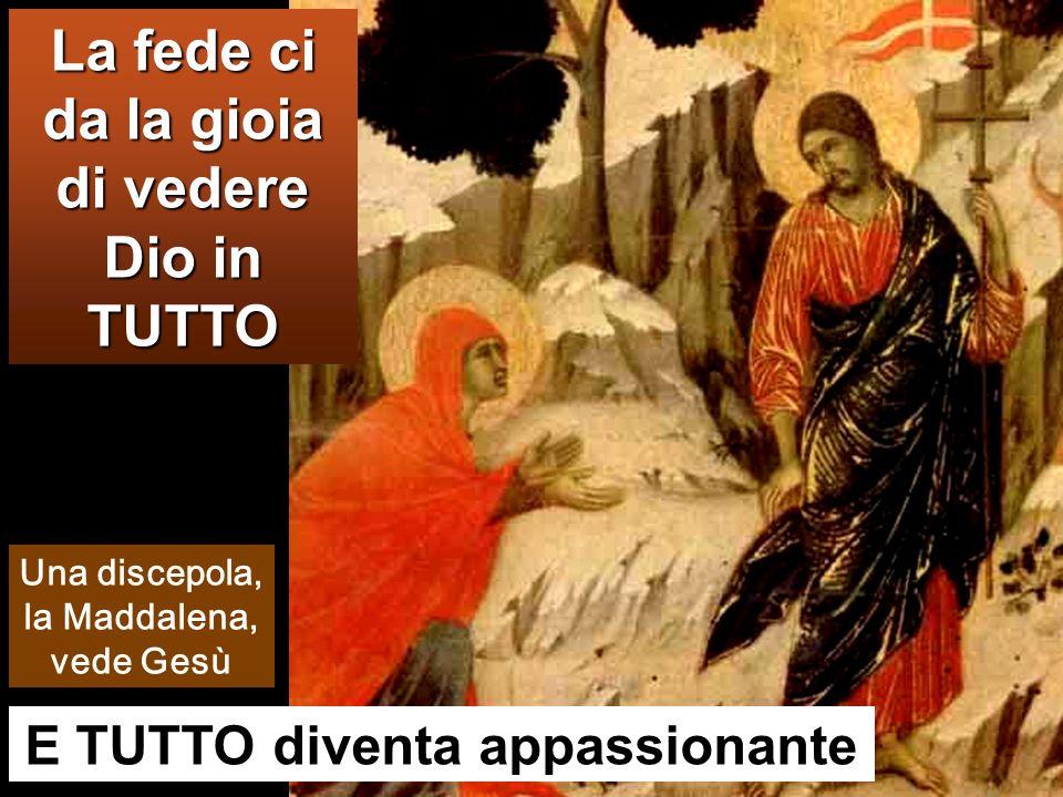 E TUTTO diventa appassionante La fede ci da la gioia di vedere Dio in TUTTO Una discepola, la Maddalena, vede Gesù