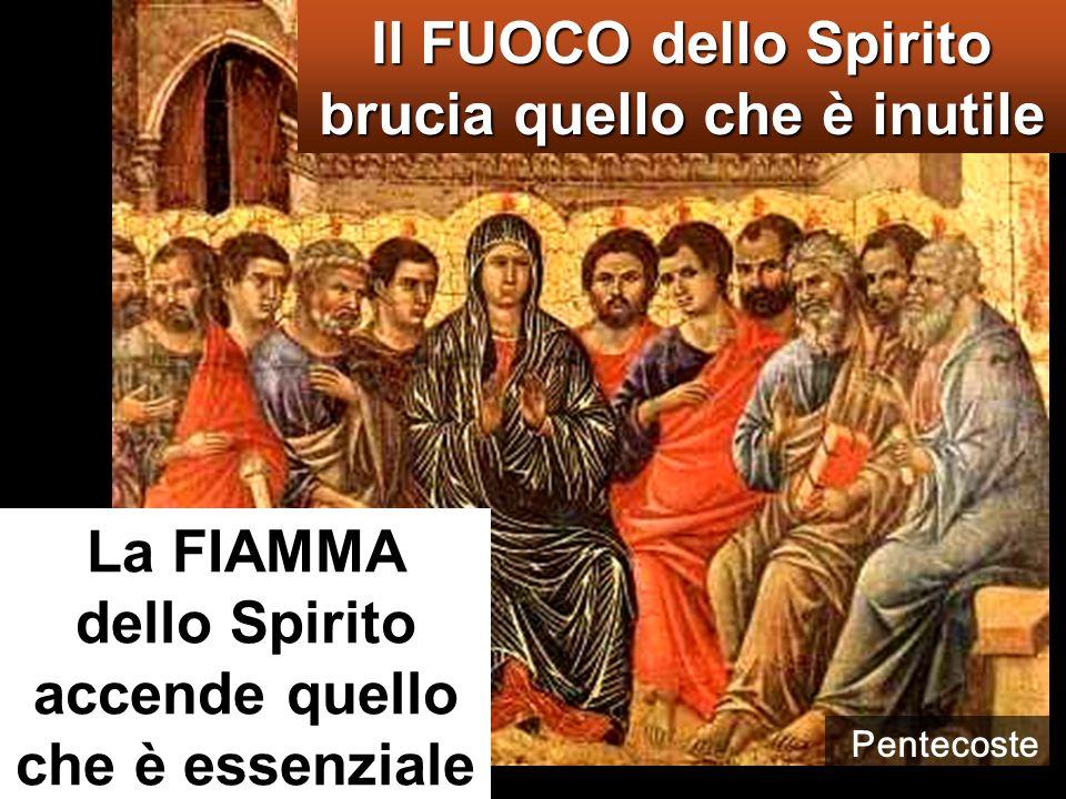 La FIAMMA dello Spirito accende quello che è essenziale Il FUOCO dello Spirito brucia quello che è inutile Pentecoste