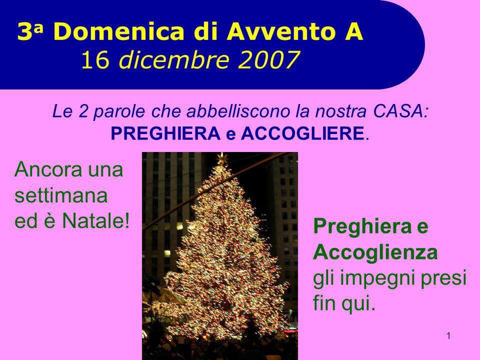 1 3 a Domenica di Avvento A 16 dicembre 2007 Preghiera e Accoglienza gli impegni presi fin qui. Le 2 parole che abbelliscono la nostra CASA: PREGHIERA