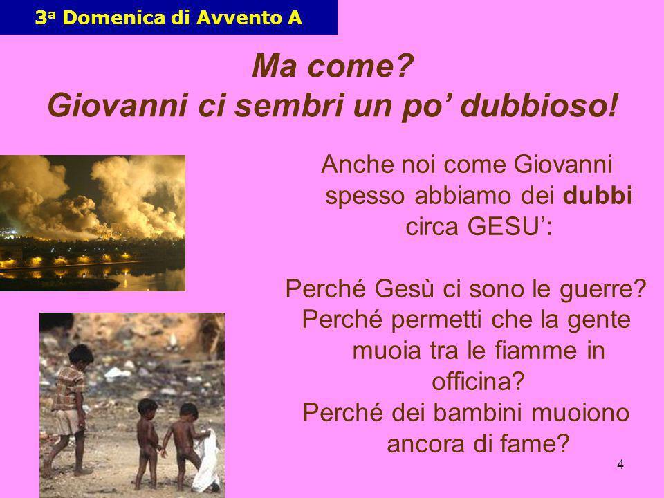 4 3 a Domenica di Avvento A Anche noi come Giovanni spesso abbiamo dei dubbi circa GESU: Perché Gesù ci sono le guerre? Perché permetti che la gente m