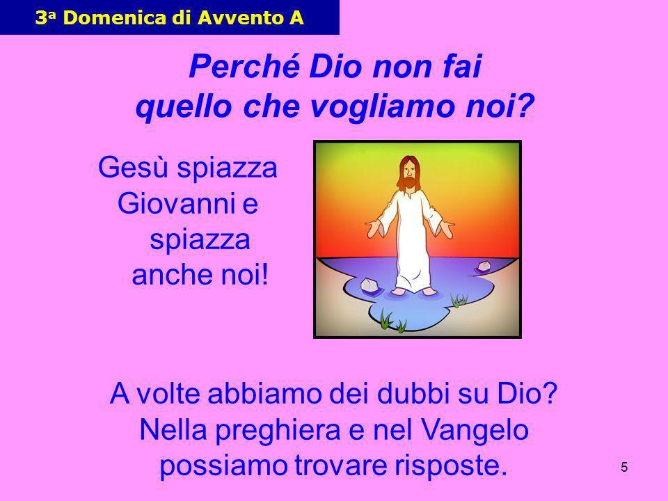5 3 a Domenica di Avvento A Gesù spiazza Giovanni e spiazza anche noi! Perché Dio non fai quello che vogliamo noi? A volte abbiamo dei dubbi su Dio? N