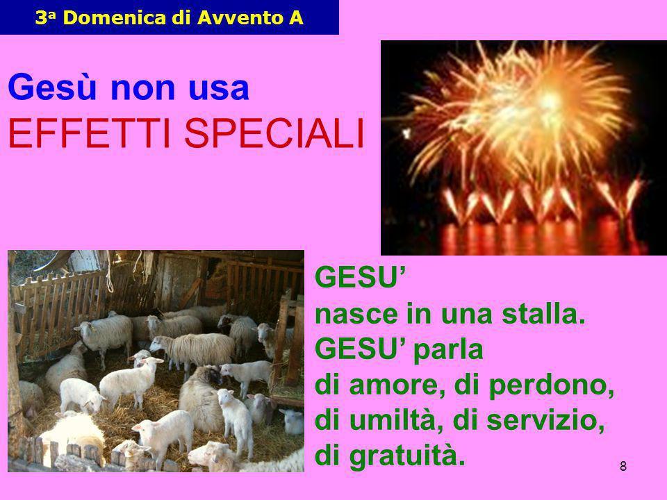 8 3 a Domenica di Avvento A Gesù non usa EFFETTI SPECIALI GESU nasce in una stalla. GESU parla di amore, di perdono, di umiltà, di servizio, di gratui
