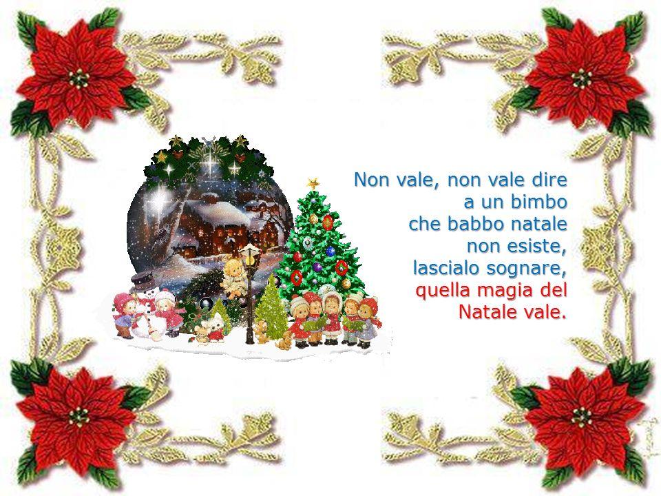 Non vale, non vale dire a un bimbo che babbo natale non esiste, lascialo sognare, quella magia del Natale vale.