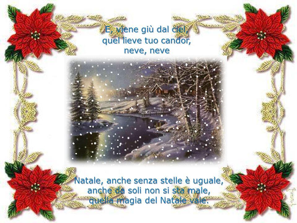 E, viene giù dal ciel, quel lieve tuo candor, neve, neve Natale, anche senza stelle è uguale, anche da soli non si sta male, quella magia del Natale v