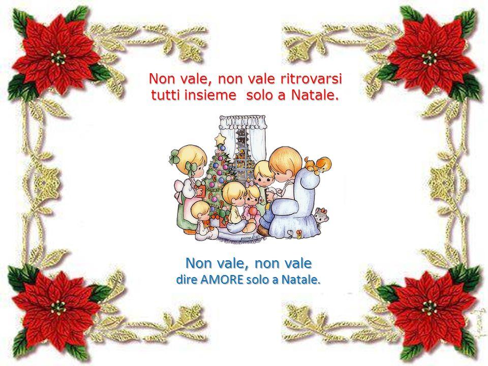 Non vale, non vale ritrovarsi tutti insieme solo a Natale. Non vale, non vale dire AMORE solo a Natale.