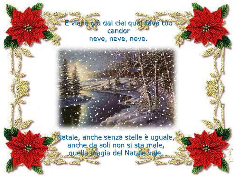 E viene giù dal ciel quel lieve tuo candor neve, neve, neve. Natale, anche senza stelle è uguale, anche da soli non si sta male, quella magia del Nata