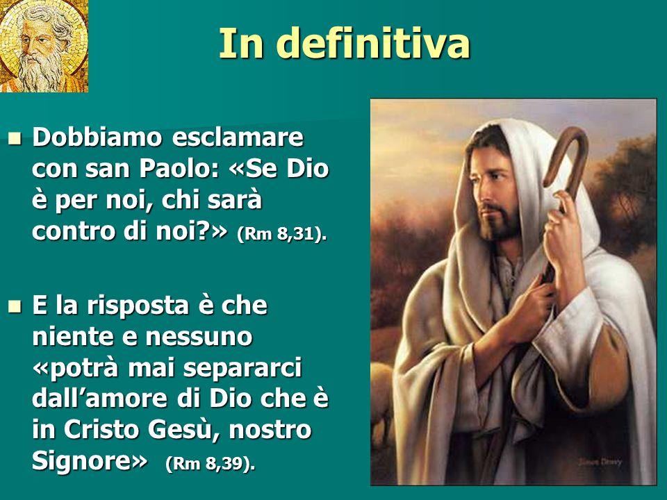In definitiva Dobbiamo esclamare con san Paolo: «Se Dio è per noi, chi sarà contro di noi?» (Rm 8,31).