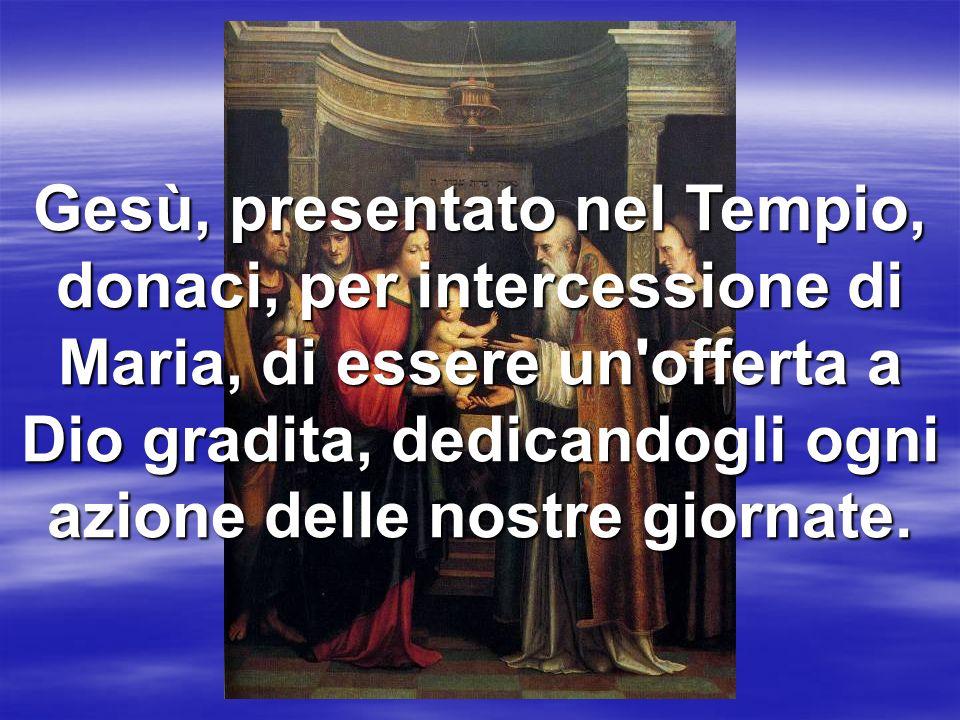Gesù, presentato nel Tempio, donaci, per intercessione di Maria, di essere un'offerta a Dio gradita, dedicandogli ogni azione delle nostre giornate.