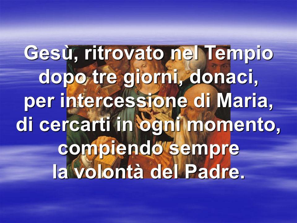 Gesù, ritrovato nel Tempio dopo tre giorni, donaci, per intercessione di Maria, di cercarti in ogni momento, compiendo sempre la volontà del Padre.