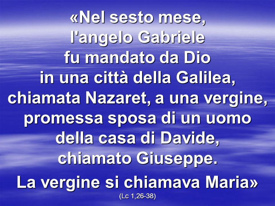 «Nel sesto mese, l'angelo Gabriele fu mandato da Dio in una città della Galilea, chiamata Nazaret, a una vergine, promessa sposa di un uomo della casa