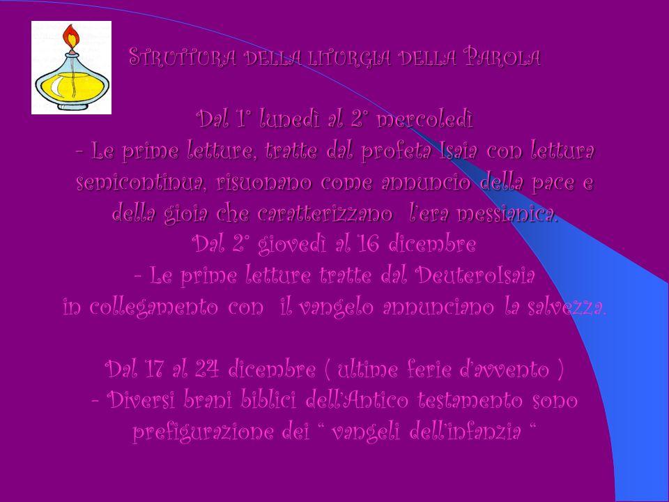 S TRUTTURA S TRUTTURA DELLA DELLA LITURGIA LITURGIA DELLA DELLA P AROLA Dal 1° lunedì al 2° mercoledì - Le prime letture, tratte dal profeta Isaia con lettura semicontinua, risuonano come annuncio della pace e della gioia che caratterizzano lera messianica.
