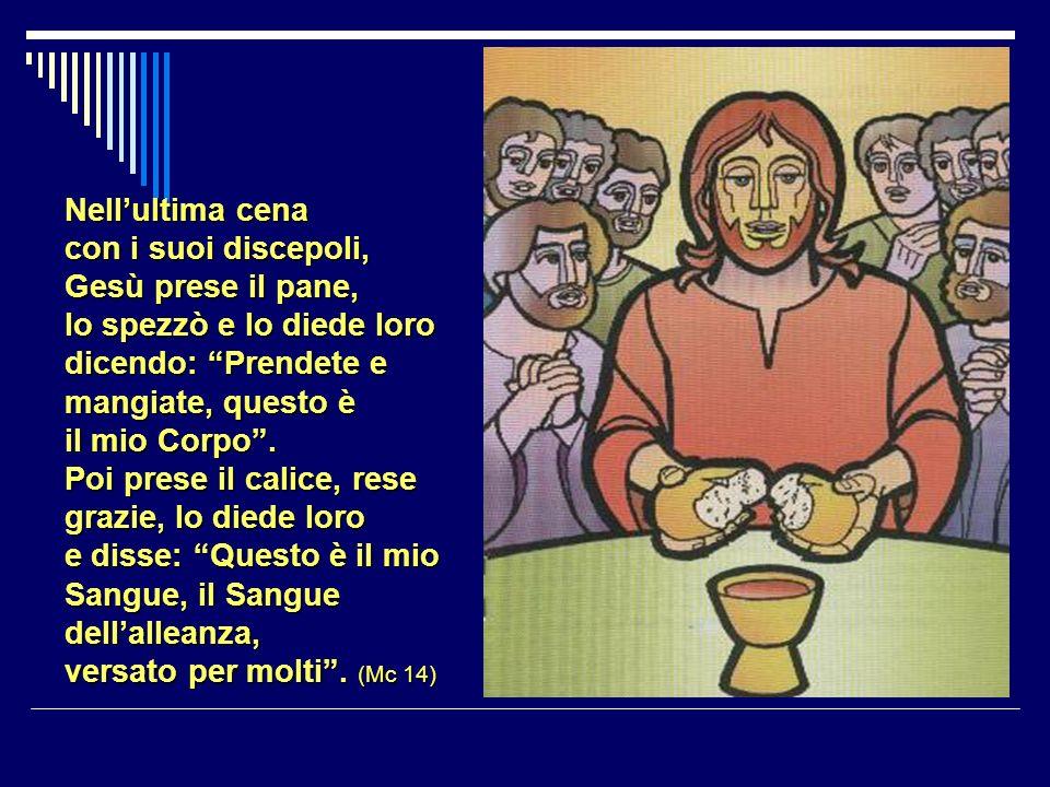 Nellultima cena con i suoi discepoli, Gesù prese il pane, lo spezzò e lo diede loro dicendo: Prendete e mangiate, questo è il mio Corpo.