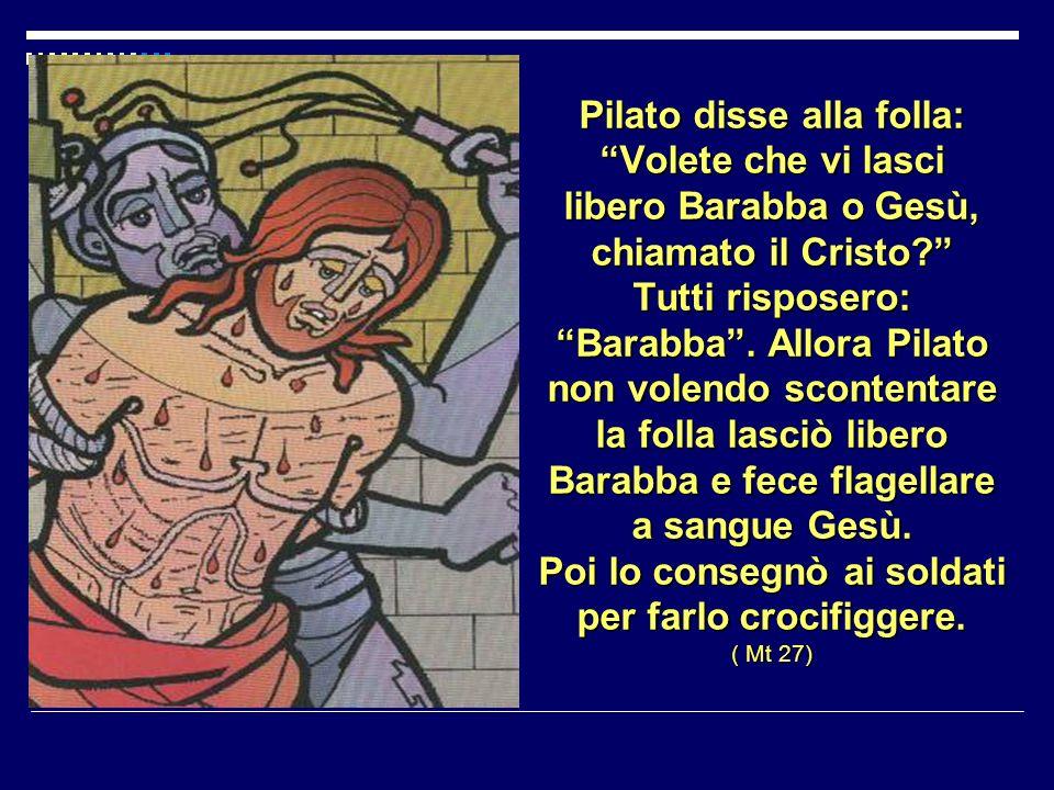 Pilato disse alla folla: Volete che vi lasci libero Barabba o Gesù, chiamato il Cristo.