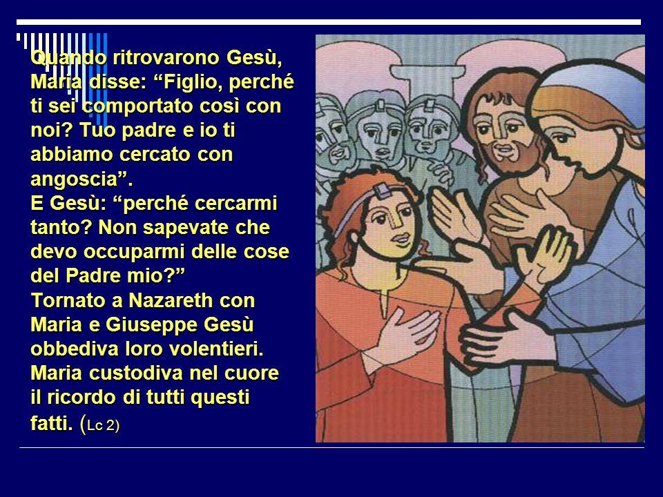 Quando ritrovarono Gesù, Maria disse: Figlio, perché ti sei comportato così con noi.