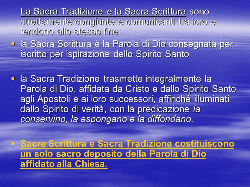 La Sacra Tradizione e la Sacra Scrittura sono strettamente congiunte e comunicanti tra loro e tendono allo stesso fine: La Sacra Tradizione e la Sacra