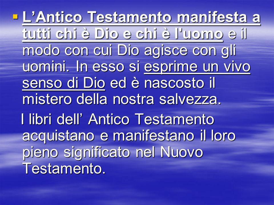 LAntico Testamento manifesta a tutti chi è Dio e chi è l'uomo e il modo con cui Dio agisce con gli uomini. In esso si esprime un vivo senso di Dio ed