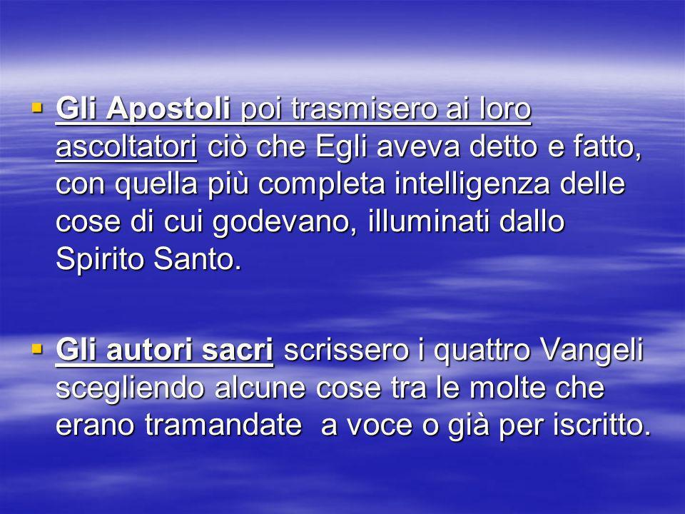 Gli Apostoli poi trasmisero ai loro ascoltatori ciò che Egli aveva detto e fatto, con quella più completa intelligenza delle cose di cui godevano, ill