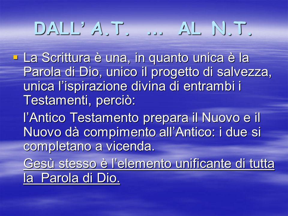 DALL A.T. … AL N.T. La Scrittura è una, in quanto unica è la Parola di Dio, unico il progetto di salvezza, unica lispirazione divina di entrambi i Tes