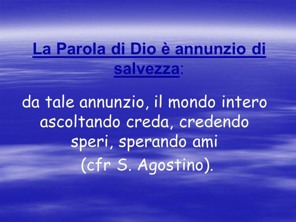 La Parola di Dio è annunzio di salvezza: da tale annunzio, il mondo intero ascoltando creda, credendo speri, sperando ami (cfr S. Agostino).