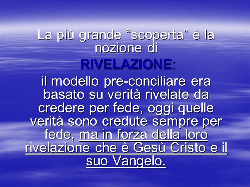 La più grande scoperta è la nozione di RIVELAZIONE: RIVELAZIONE: il modello pre-conciliare era basato su verità rivelate da credere per fede, oggi que